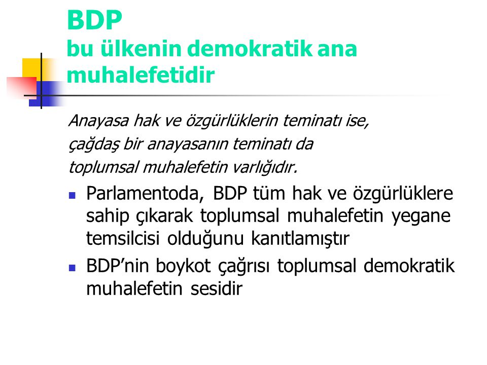 BDP bu ülkenin demokratik ana muhalefetidir Anayasa hak ve özgürlüklerin teminatı ise, çağdaş bir anayasanın teminatı da toplumsal muhalefetin varlığı