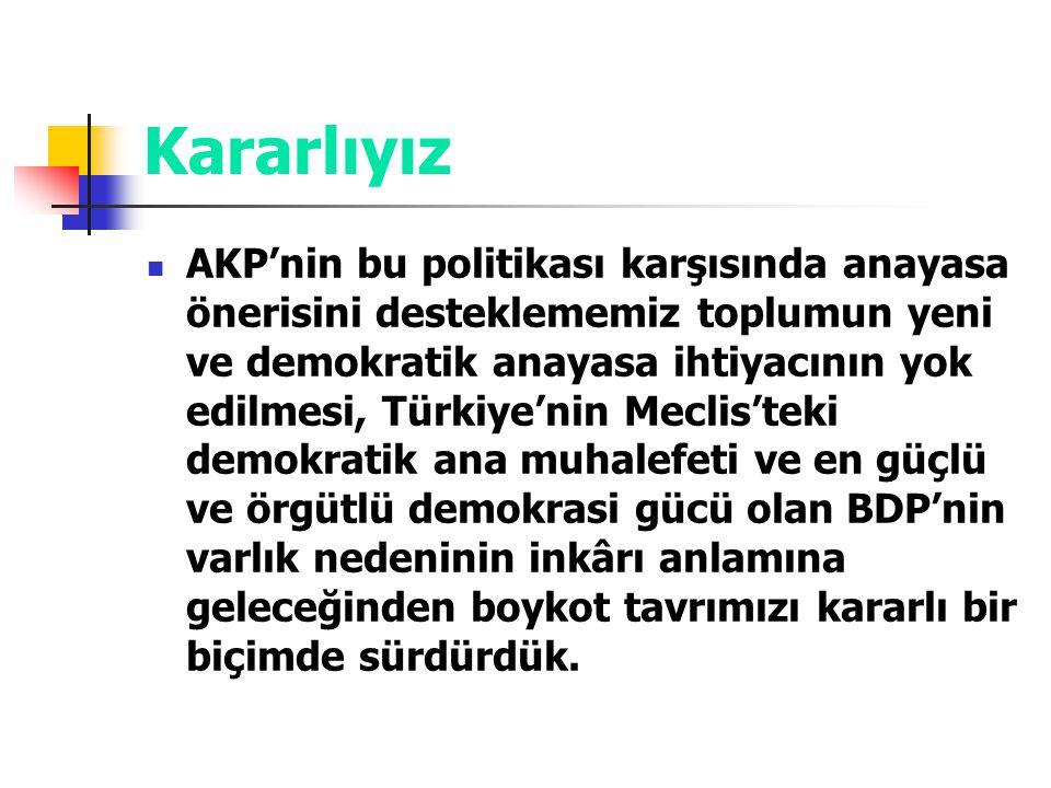Kararlıyız AKP'nin bu politikası karşısında anayasa önerisini desteklememiz toplumun yeni ve demokratik anayasa ihtiyacının yok edilmesi, Türkiye'nin