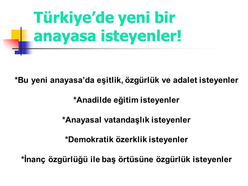 Türkiye'de yeni bir anayasa isteyenler! *Bu yeni anayasa'da eşitlik, özgürlük ve adalet isteyenler *Anadilde eğitim isteyenler *Anayasal vatandaşlık i
