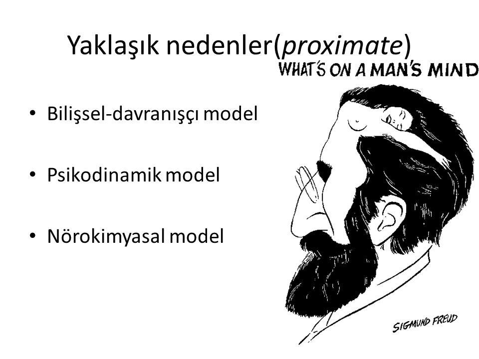 Yaklaşık nedenler(proximate) Bilişsel-davranışçı model Psikodinamik model Nörokimyasal model