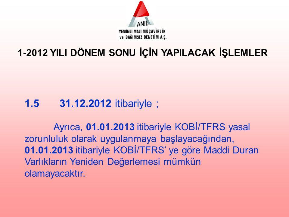1.5 31.12.2012 itibariyle ; Ayrıca, 01.01.2013 itibariyle KOBİ/TFRS yasal zorunluluk olarak uygulanmaya başlayacağından, 01.01.2013 itibariyle KOBİ/TFRS' ye göre Maddi Duran Varlıkların Yeniden Değerlemesi mümkün olamayacaktır.