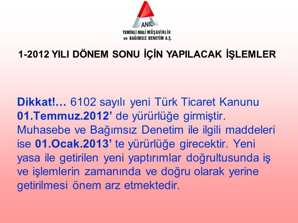 Dikkat!… 6102 sayılı yeni Türk Ticaret Kanunu 01.Temmuz.2012' de yürürlüğe girmiştir.