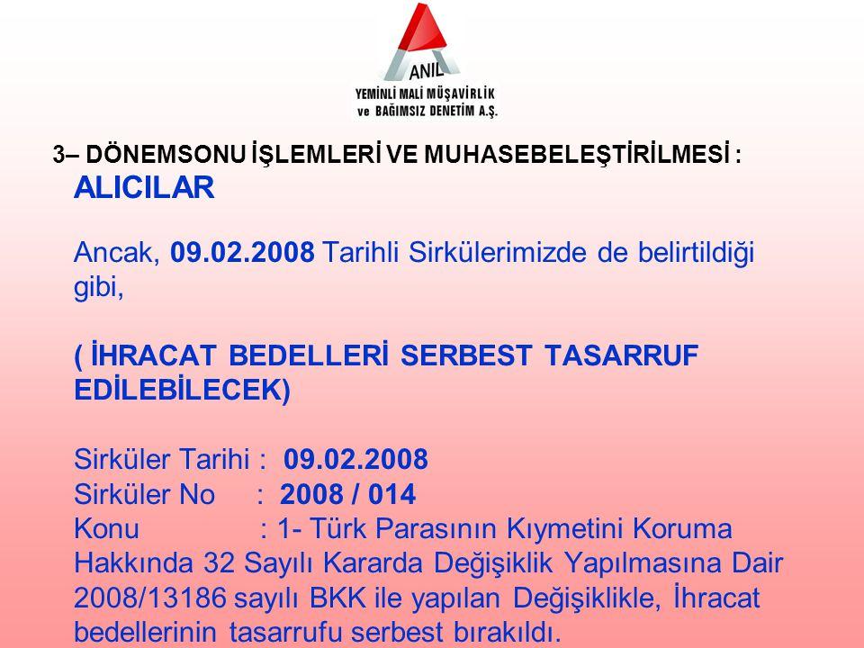 ALICILAR Ancak, 09.02.2008 Tarihli Sirkülerimizde de belirtildiği gibi, ( İHRACAT BEDELLERİ SERBEST TASARRUF EDİLEBİLECEK) Sirküler Tarihi : 09.02.2008 Sirküler No : 2008 / 014 Konu : 1- Türk Parasının Kıymetini Koruma Hakkında 32 Sayılı Kararda Değişiklik Yapılmasına Dair 2008/13186 sayılı BKK ile yapılan Değişiklikle, İhracat bedellerinin tasarrufu serbest bırakıldı.