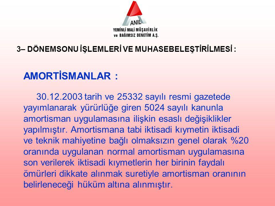 AMORTİSMANLAR : 30.12.2003 tarih ve 25332 sayılı resmi gazetede yayımlanarak yürürlüğe giren 5024 sayılı kanunla amortisman uygulamasına ilişkin esaslı değişiklikler yapılmıştır.