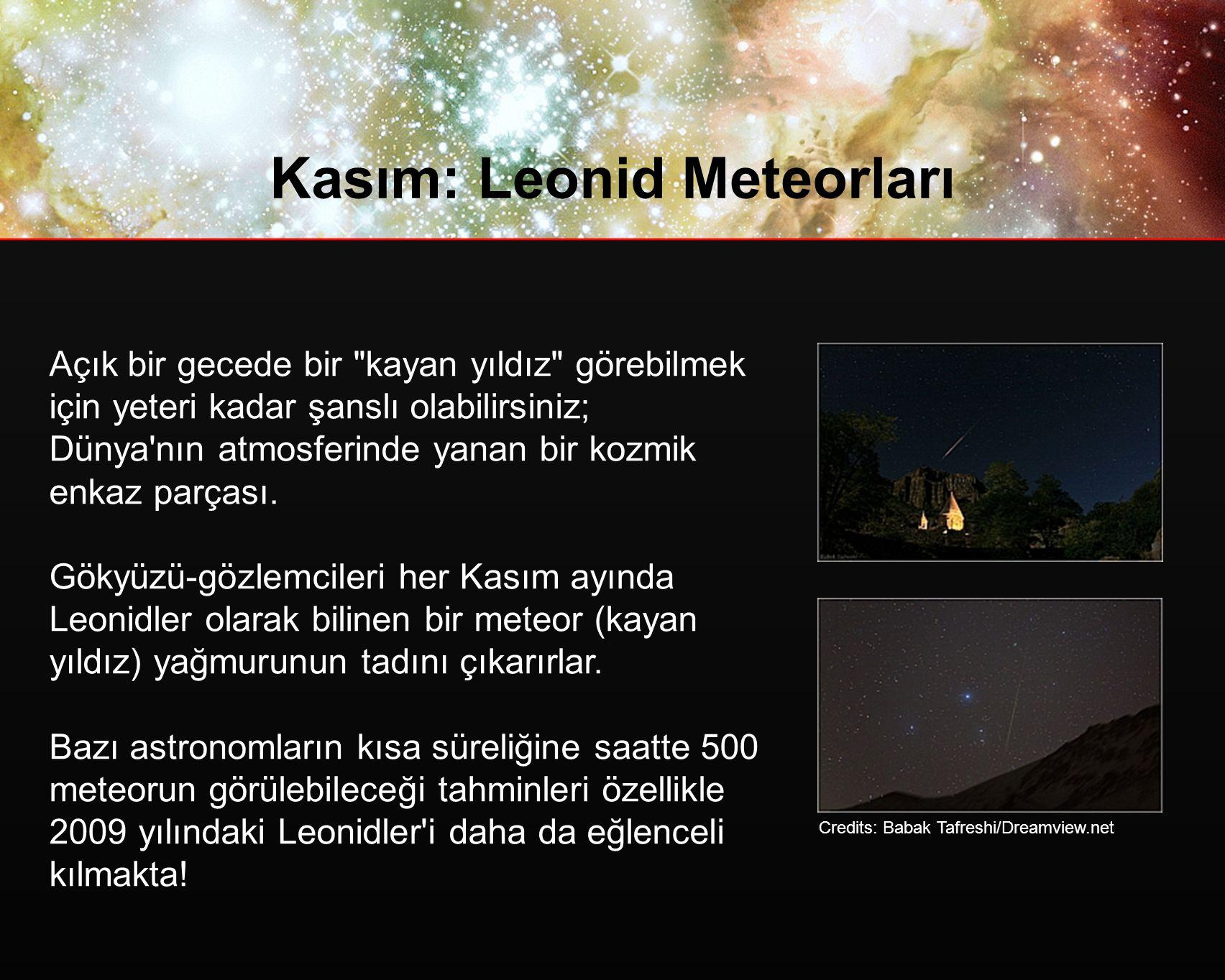 Kasım: Leonid Meteorları Açık bir gecede bir kayan yıldız görebilmek için yeteri kadar şanslı olabilirsiniz; Dünya nın atmosferinde yanan bir kozmik enkaz parçası.