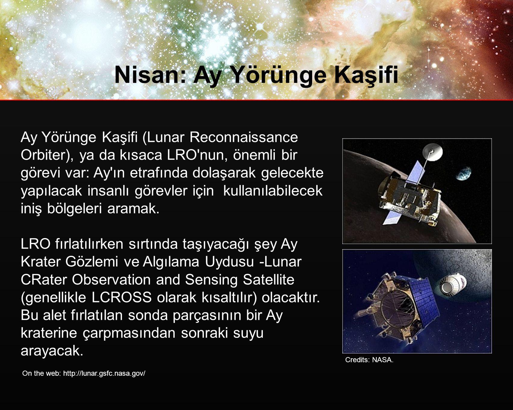 Nisan: Ay Yörünge Kaşifi Ay Yörünge Kaşifi (Lunar Reconnaissance Orbiter), ya da kısaca LRO nun, önemli bir görevi var: Ay ın etrafında dolaşarak gelecekte yapılacak insanlı görevler için kullanılabilecek iniş bölgeleri aramak.