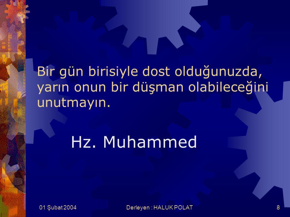 01 Şubat 2004Derleyen : HALUK POLAT8 Bir gün birisiyle dost olduğunuzda, yarın onun bir düşman olabileceğini unutmayın. Hz. Muhammed