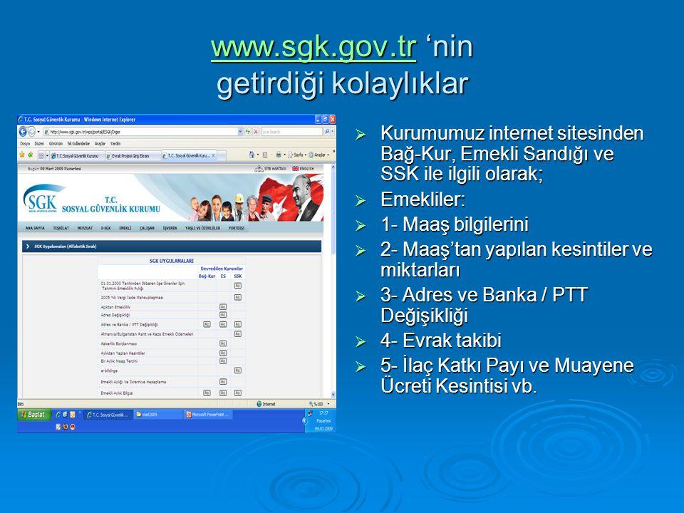 www.sgk.gov.trwww.sgk.gov.tr 'nin getirdiği kolaylıklar www.sgk.gov.tr  Kurumumuz internet sitesinden Bağ-Kur, Emekli Sandığı ve SSK ile ilgili olarak;  Emekliler:  1- Maaş bilgilerini  2- Maaş'tan yapılan kesintiler ve miktarları  3- Adres ve Banka / PTT Değişikliği  4- Evrak takibi  5- İlaç Katkı Payı ve Muayene Ücreti Kesintisi vb.