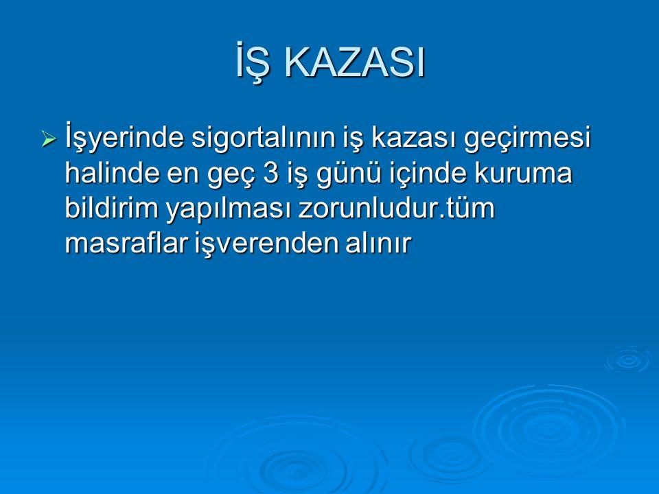 İŞ KAZASI  İşyerinde sigortalının iş kazası geçirmesi halinde en geç 3 iş günü içinde kuruma bildirim yapılması zorunludur.tüm masraflar işverenden alınır