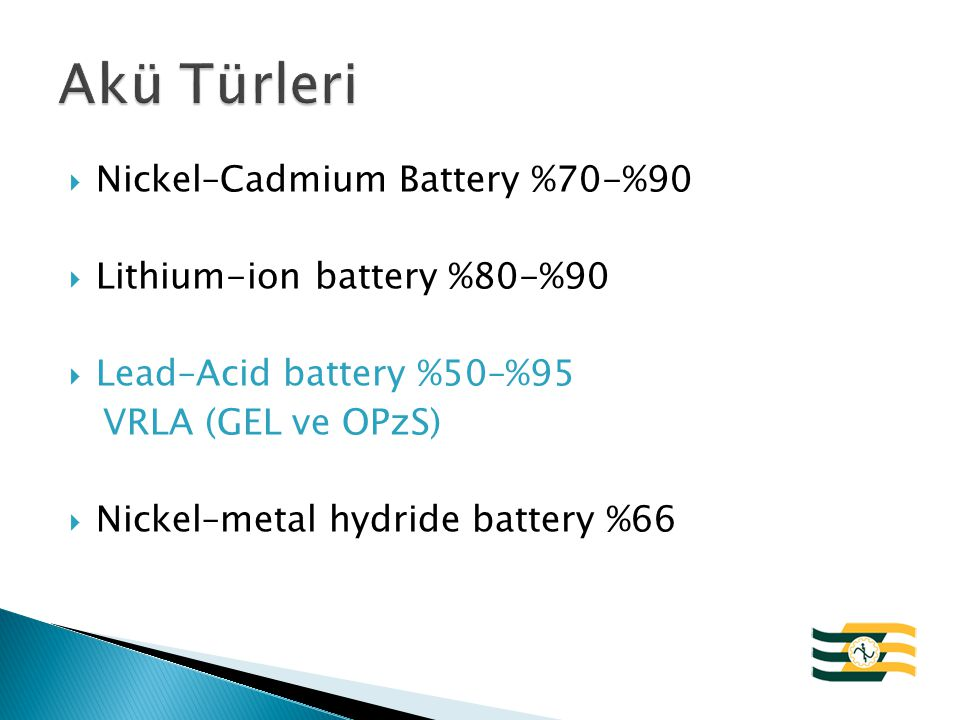  Nickel–Cadmium Battery %70-%90  Lithium-ion battery %80-%90  Lead–Acid battery %50–%95 VRLA (GEL ve OPzS)  Nickel–metal hydride battery %66