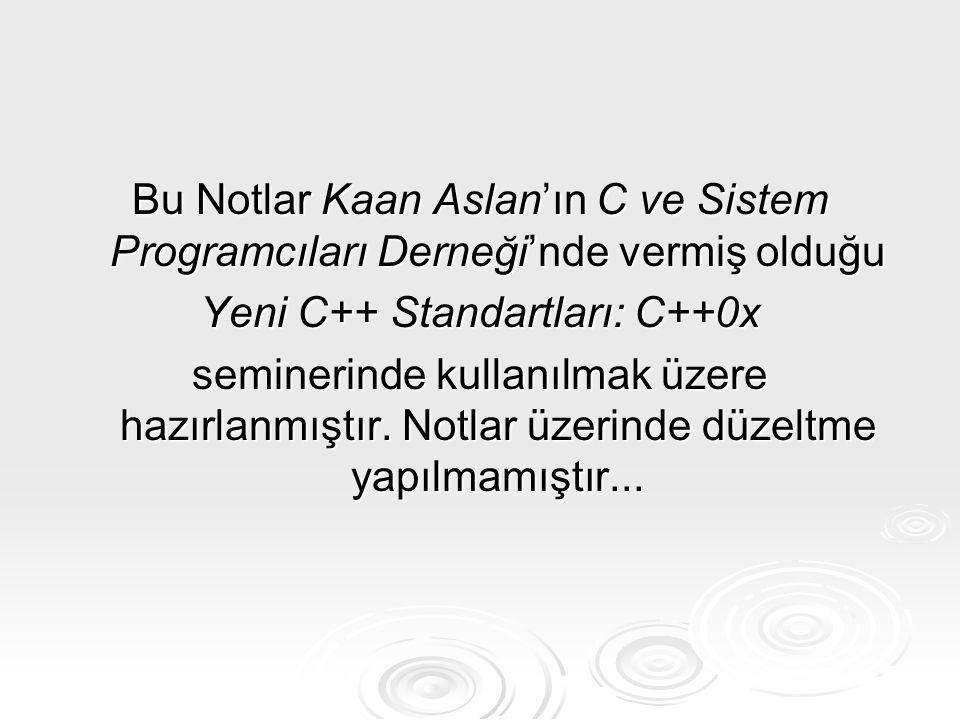 Bu Notlar Kaan Aslan'ın C ve Sistem Programcıları Derneği'nde vermiş olduğu Yeni C++ Standartları: C++0x seminerinde kullanılmak üzere hazırlanmıştır.