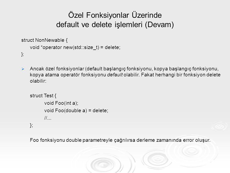 Özel Fonksiyonlar Üzerinde default ve delete işlemleri (Devam) struct NonNewable { void *operator new(std::size_t) = delete; };  Ancak özel fonksiyon