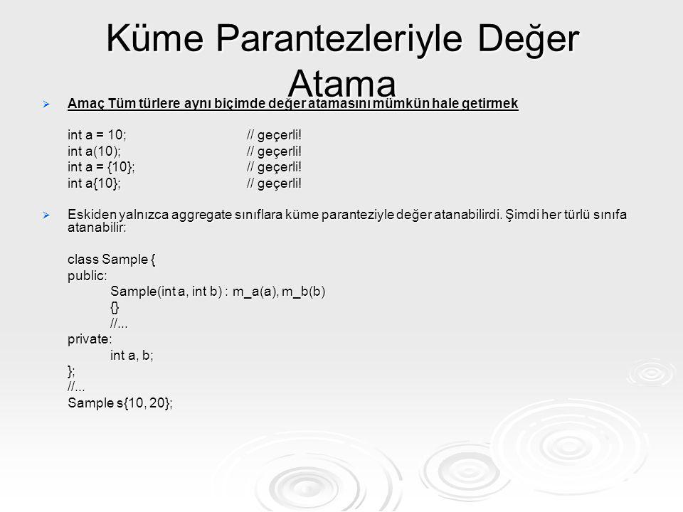 Küme Parantezleriyle Değer Atama  Amaç Tüm türlere aynı biçimde değer atamasını mümkün hale getirmek int a = 10;// geçerli! int a(10);// geçerli! int