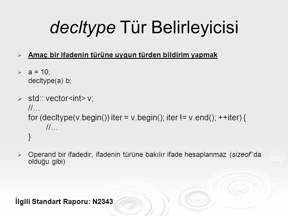 decltype Tür Belirleyicisi  Amaç bir ifadenin türüne uygun türden bildirim yapmak  a = 10; decltype(a) b;  std:: vector v; //... for (decltype(v.be