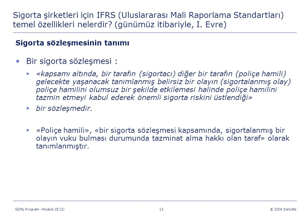 13 GDNL Program –Module 25 (2) © 2006 Deloitte Sigorta şirketleri için IFRS (Uluslararası Mali Raporlama Standartları) temel özellikleri nelerdir? (gü