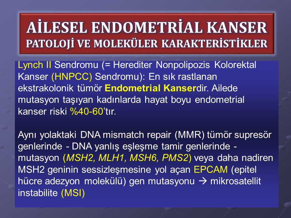 Lynch II Sendromu (= Herediter Nonpolipozis Kolorektal Kanser (HNPCC) Sendromu): En sık rastlanan ekstrakolonik tümör Endometrial Kanserdir. Ailede mu
