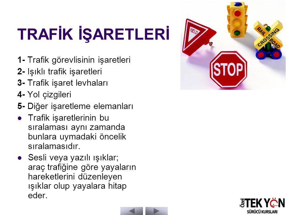 TRAFİK İŞARETLERİ 1- Trafik görevlisinin işaretleri 2- Işıklı trafik işaretleri 3- Trafik işaret levhaları 4- Yol çizgileri 5- Diğer işaretleme elemanları Trafik işaretlerinin bu sıralaması aynı zamanda bunlara uymadaki öncelik sıralamasıdır.