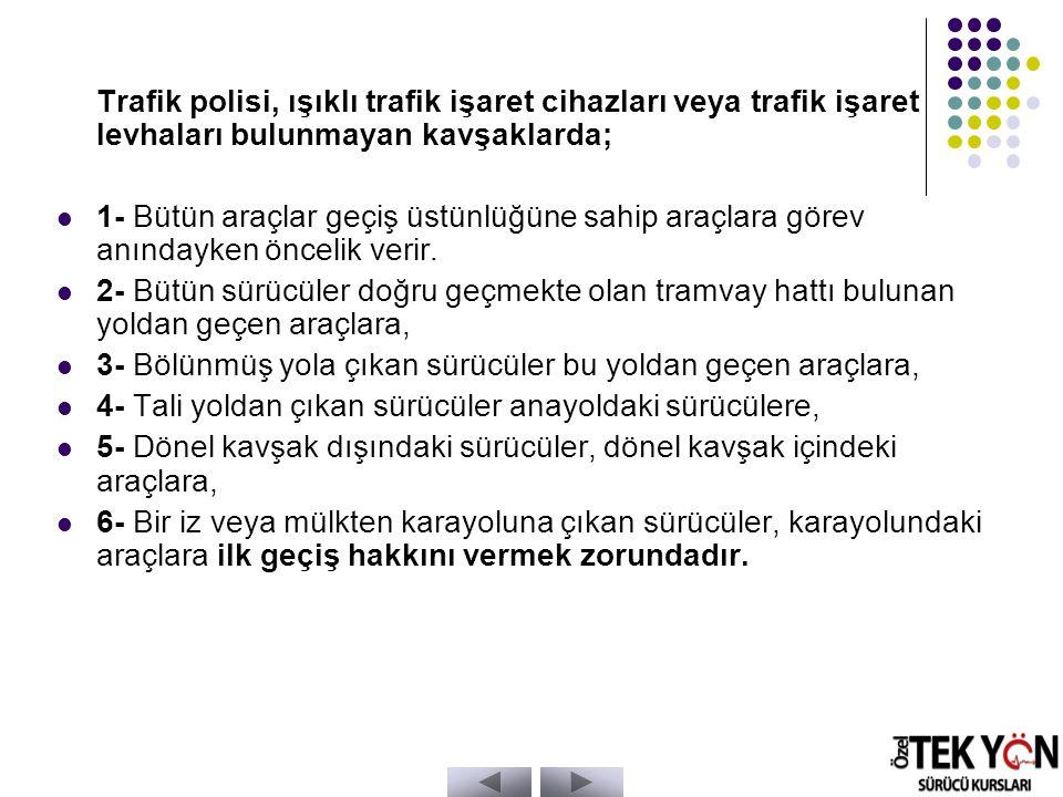 Trafik polisi, ışıklı trafik işaret cihazları veya trafik işaret levhaları bulunmayan kavşaklarda; 1- Bütün araçlar geçiş üstünlüğüne sahip araçlara görev anındayken öncelik verir.