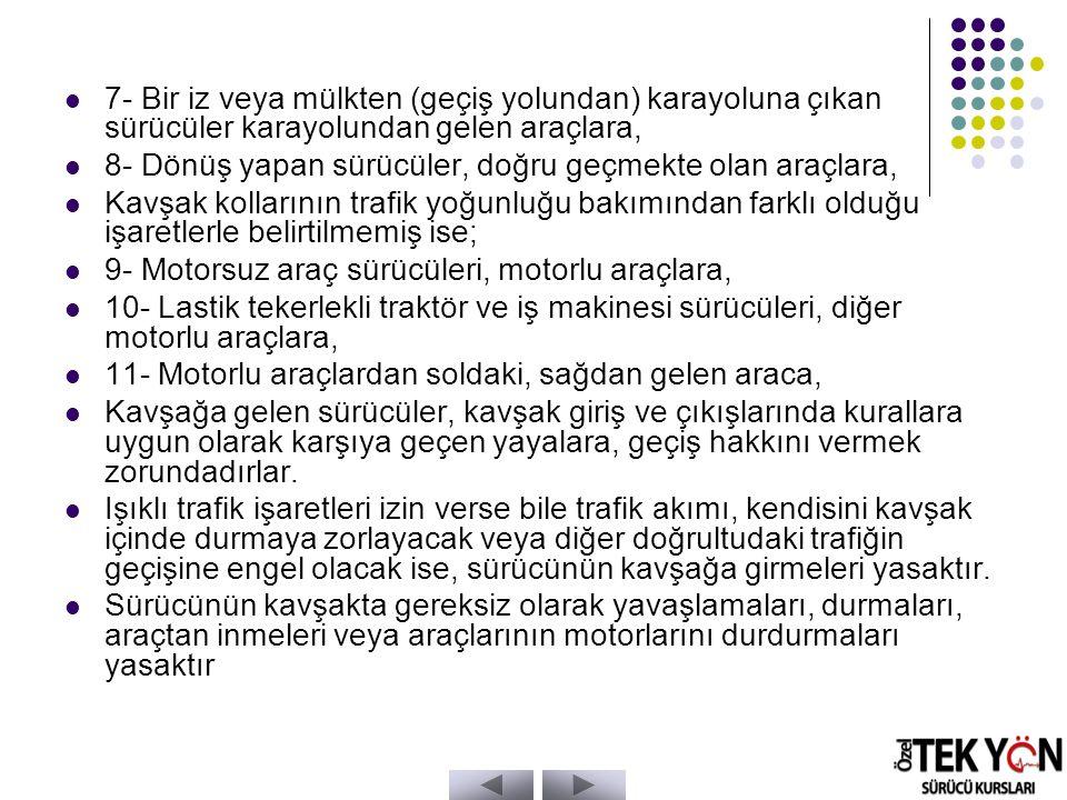 7- Bir iz veya mülkten (geçiş yolundan) karayoluna çıkan sürücüler karayolundan gelen araçlara, 8- Dönüş yapan sürücüler, doğru geçmekte olan araçlara, Kavşak kollarının trafik yoğunluğu bakımından farklı olduğu işaretlerle belirtilmemiş ise; 9- Motorsuz araç sürücüleri, motorlu araçlara, 10- Lastik tekerlekli traktör ve iş makinesi sürücüleri, diğer motorlu araçlara, 11- Motorlu araçlardan soldaki, sağdan gelen araca, Kavşağa gelen sürücüler, kavşak giriş ve çıkışlarında kurallara uygun olarak karşıya geçen yayalara, geçiş hakkını vermek zorundadırlar.