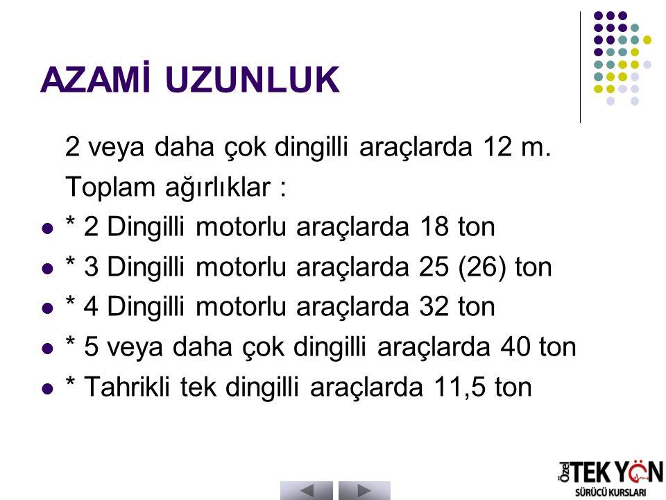 AZAMİ UZUNLUK 2 veya daha çok dingilli araçlarda 12 m.