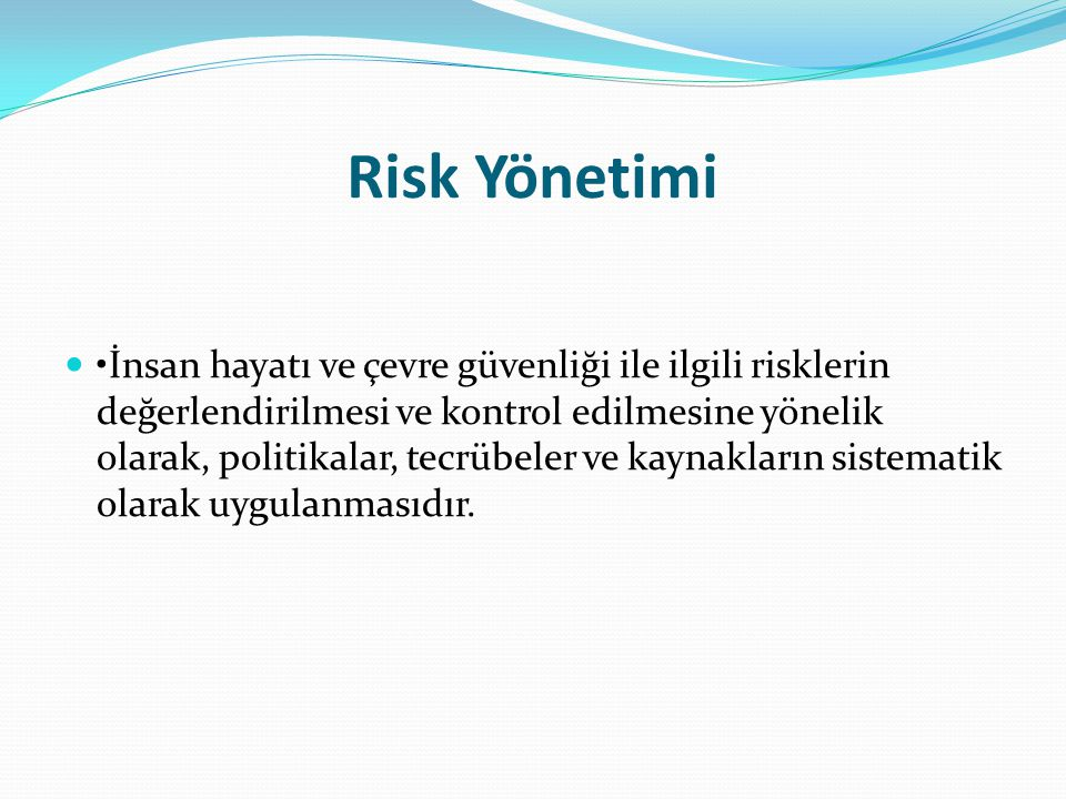 Risk Yönetimi İnsan hayatı ve çevre güvenliği ile ilgili risklerin değerlendirilmesi ve kontrol edilmesine yönelik olarak, politikalar, tecrübeler ve