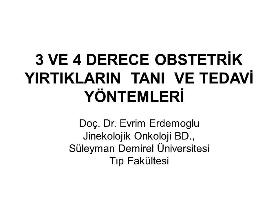 3 VE 4 DERECE OBSTETRİK YIRTIKLARIN TANI VE TEDAVİ YÖNTEMLERİ Doç. Dr. Evrim Erdemoglu Jinekolojik Onkoloji BD., Süleyman Demirel Üniversitesi Tıp Fak