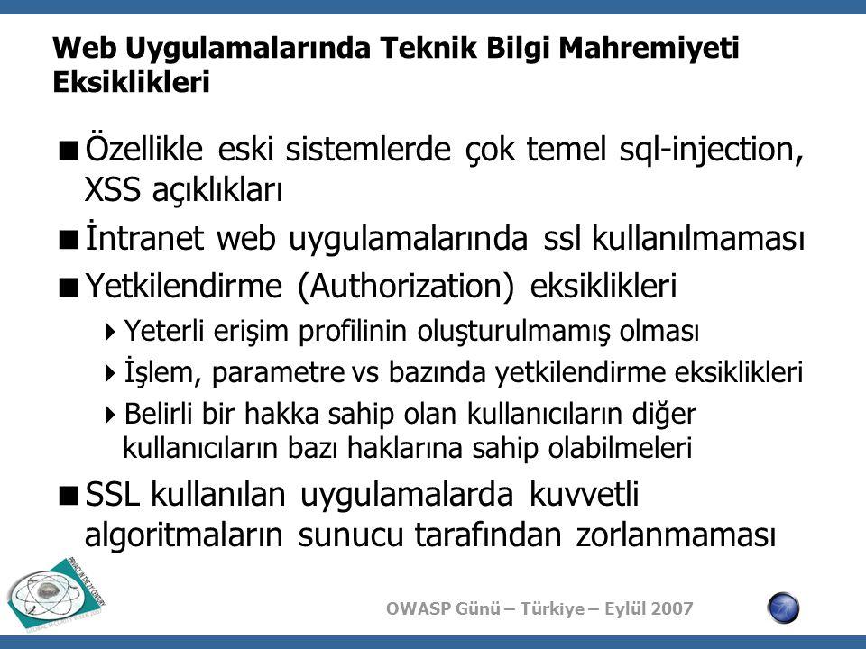 OWASP Günü – Türkiye – Eylül 2007 Web Uygulamalarında Teknik Bilgi Mahremiyeti Eksiklikleri  Özellikle eski sistemlerde çok temel sql-injection, XSS açıklıkları  İntranet web uygulamalarında ssl kullanılmaması  Yetkilendirme (Authorization) eksiklikleri  Yeterli erişim profilinin oluşturulmamış olması  İşlem, parametre vs bazında yetkilendirme eksiklikleri  Belirli bir hakka sahip olan kullanıcıların diğer kullanıcıların bazı haklarına sahip olabilmeleri  SSL kullanılan uygulamalarda kuvvetli algoritmaların sunucu tarafından zorlanmaması