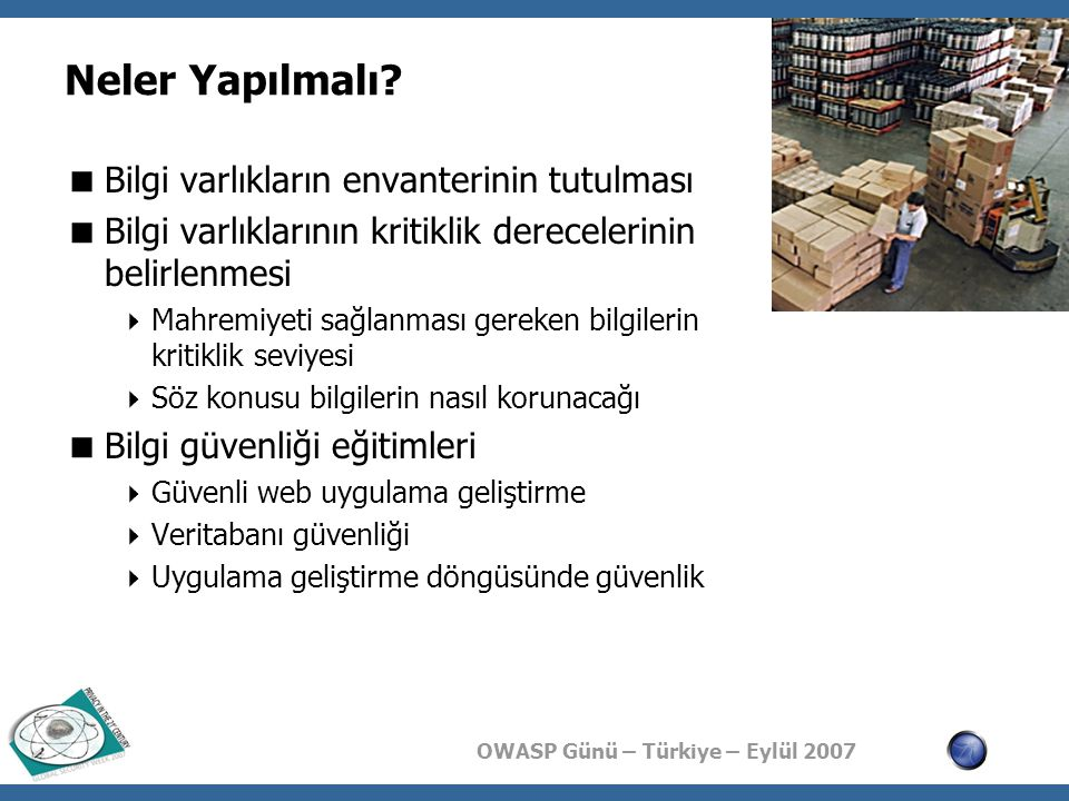 OWASP Günü – Türkiye – Eylül 2007 Neler Yapılmalı?  Bilgi varlıkların envanterinin tutulması  Bilgi varlıklarının kritiklik derecelerinin belirlenme