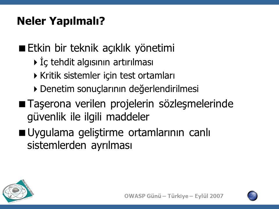 OWASP Günü – Türkiye – Eylül 2007 Neler Yapılmalı?  Etkin bir teknik açıklık yönetimi  İç tehdit algısının artırılması  Kritik sistemler için test