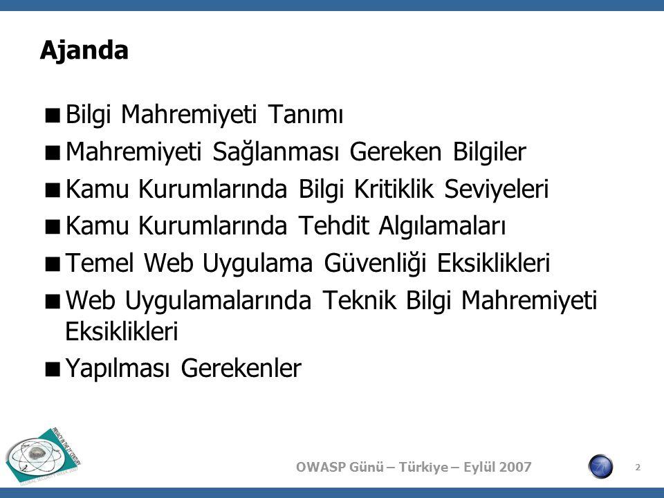 OWASP Günü – Türkiye – Eylül 2007 2 Ajanda  Bilgi Mahremiyeti Tanımı  Mahremiyeti Sağlanması Gereken Bilgiler  Kamu Kurumlarında Bilgi Kritiklik Seviyeleri  Kamu Kurumlarında Tehdit Algılamaları  Temel Web Uygulama Güvenliği Eksiklikleri  Web Uygulamalarında Teknik Bilgi Mahremiyeti Eksiklikleri  Yapılması Gerekenler