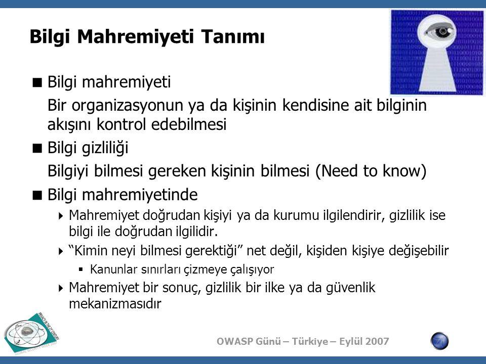 OWASP Günü – Türkiye – Eylül 2007 Bilgi Mahremiyeti Tanımı  Bilgi mahremiyeti Bir organizasyonun ya da kişinin kendisine ait bilginin akışını kontrol edebilmesi  Bilgi gizliliği Bilgiyi bilmesi gereken kişinin bilmesi (Need to know)  Bilgi mahremiyetinde  Mahremiyet doğrudan kişiyi ya da kurumu ilgilendirir, gizlilik ise bilgi ile doğrudan ilgilidir.