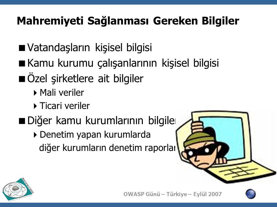 OWASP Günü – Türkiye – Eylül 2007 Kamu Kurumlarında Bilgi Kritiklik Seviyeleri  Bilgi varlıklarının tam tespit edilememesi  Hangi bilgi ne kadar kritik? sorusunun ortak cevabının olmaması  Kritikliğin belirlenmiş ortak bir ölçüsünün olmaması  Ölçü varsa bile ölçüye göre bilginin kritikliğinin belirlenmemiş olması  Kritikliğe göre bilginin ele alınış kurallarının belirlenmemiş olması  Bilginin oluşturulma, taşınma, silme ve depolanma fazlarında uyulması gereken kurallar  Örneğin, Gizli bilgiler e-posta ile yollanmaz  Gizli bilgi içeren kağıtların imhası yakılma ile olur