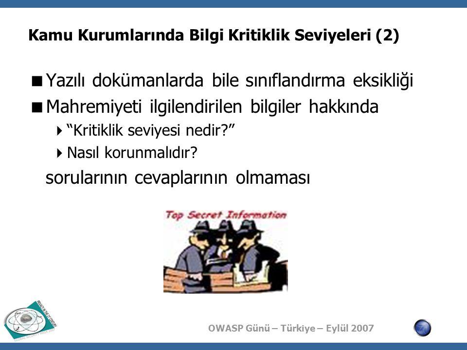 OWASP Günü – Türkiye – Eylül 2007 Kamu Kurumlarında Tehdit Algılamaları  Yüksek bir dış tehdit algılaması  İç tehdit algılamasında eksiklikler  Bilgi güvenliği olaylarının takip edilememesi  Bilgi güvenliği bilinç eksikliği  İç tehdidin kapsamını genişletebilecek durumlar  Farklı kamu kurumlarının birbirine doğrudan bağlı olması  Leased Line hatlar  Doğrudan yerel alan ağlar arasında bağlantılar  Çoğu durumda bağlantılarda ağ erişim kontrolünün bile olmaması  Ülkenin değişik yerlerinde şubeler