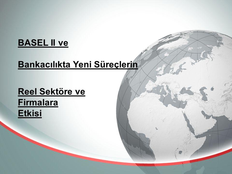 BASEL II ve Bankacılıkta Yeni Süreçlerin Reel Sektöre ve Firmalara Etkisi
