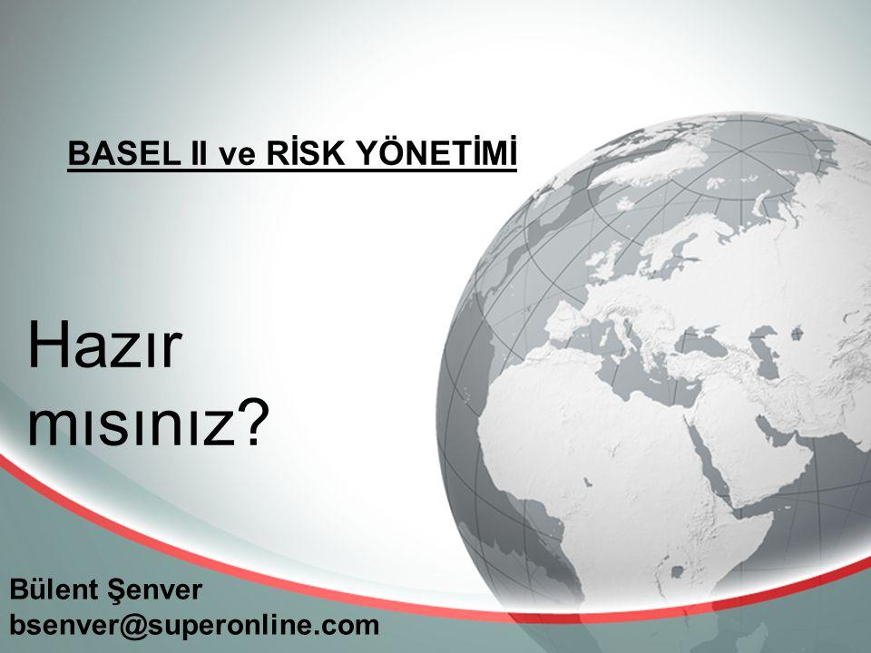 BASEL II ve RİSK YÖNETİMİ Bülent Şenver bsenver@superonline.com Hazır mısınız?