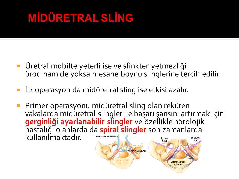  Üretral mobilte yeterli ise ve sfinkter yetmezliği ürodinamide yoksa mesane boynu slinglerine tercih edilir.  İlk operasyon da midüretral sling ise