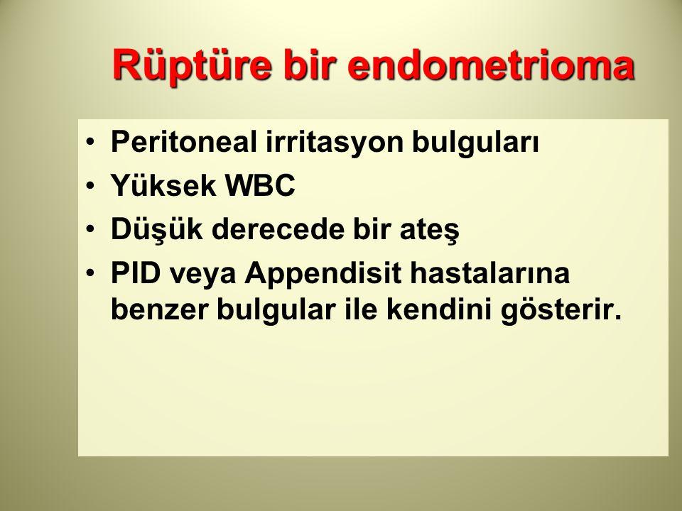 Rüptüre bir endometrioma Peritoneal irritasyon bulguları Yüksek WBC Düşük derecede bir ateş PID veya Appendisit hastalarına benzer bulgular ile kendin