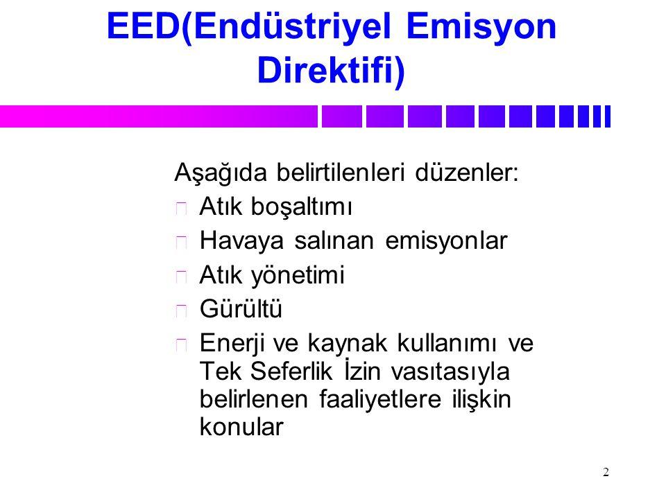 2 EED(Endüstriyel Emisyon Direktifi) Aşağıda belirtilenleri düzenler: n n Atık boşaltımı n n Havaya salınan emisyonlar n n Atık yönetimi n n Gürültü n