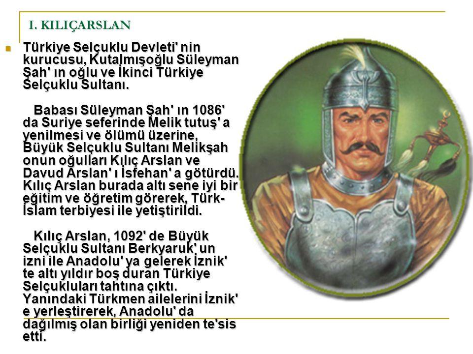 I. KILIÇARSLAN Türkiye Selçuklu Devleti' nin kurucusu, Kutalmışoğlu Süleyman Şah' ın oğlu ve İkinci Türkiye Selçuklu Sultanı. Babası Süleyman Şah' ın