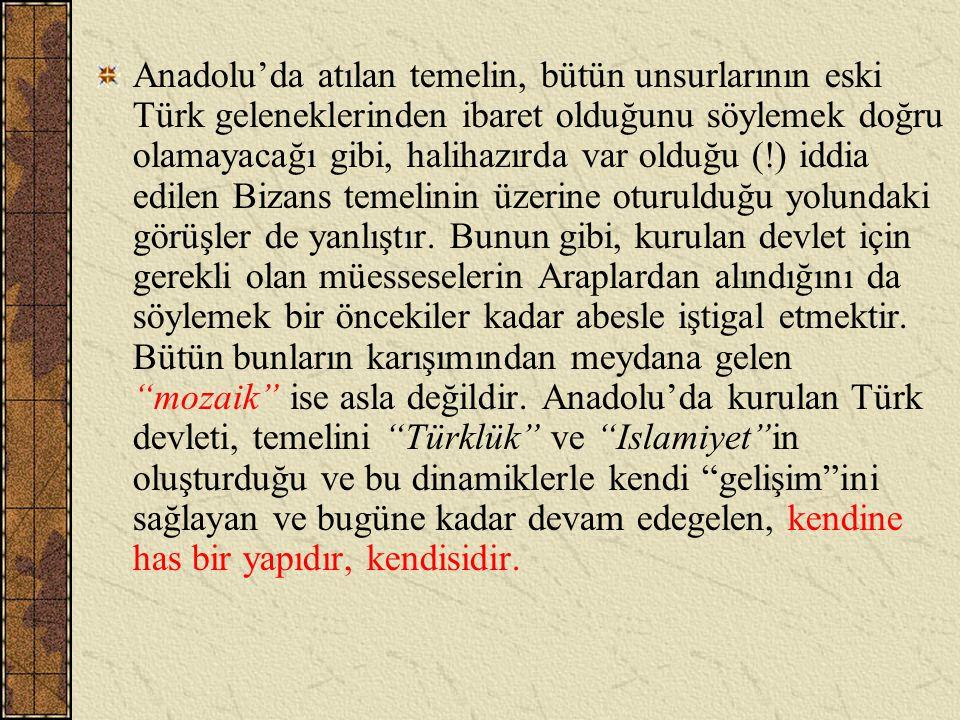 Anadolu'da atılan temelin, bütün unsurlarının eski Türk geleneklerinden ibaret olduğunu söylemek doğru olamayacağı gibi, halihazırda var olduğu (!) id