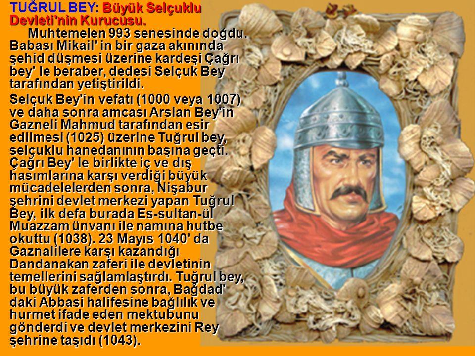 Büyük Selçuklu Devleti'nin Kurucusu. Muhtemelen 993 senesinde doğdu. Babası Mikail' in bir gaza akınında şehid düşmesi üzerine kardeşi Çağrı bey' le b