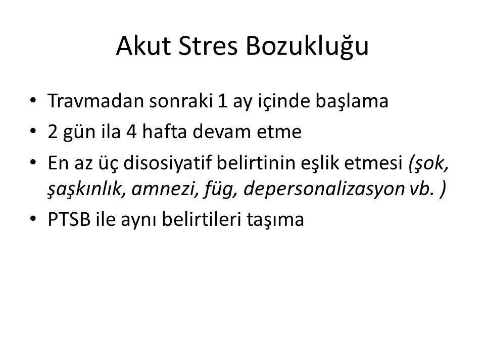 Akut Stres Bozukluğu Travmadan sonraki 1 ay içinde başlama 2 gün ila 4 hafta devam etme En az üç disosiyatif belirtinin eşlik etmesi (şok, şaşkınlık, amnezi, füg, depersonalizasyon vb.