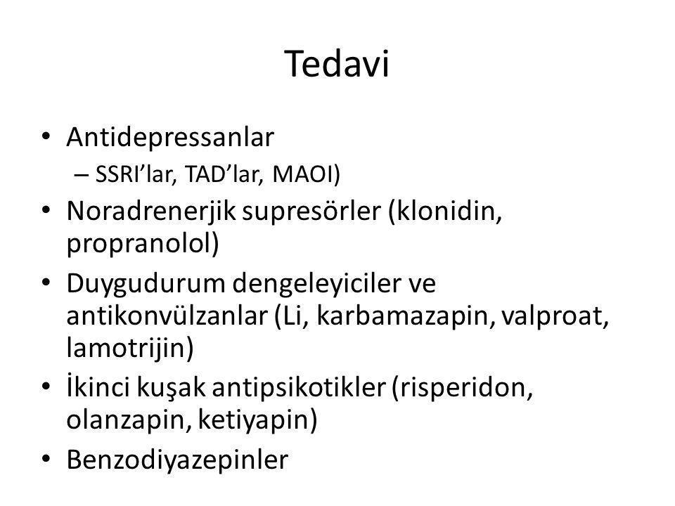 Tedavi Antidepressanlar – SSRI'lar, TAD'lar, MAOI) Noradrenerjik supresörler (klonidin, propranolol) Duygudurum dengeleyiciler ve antikonvülzanlar (Li, karbamazapin, valproat, lamotrijin) İkinci kuşak antipsikotikler (risperidon, olanzapin, ketiyapin) Benzodiyazepinler