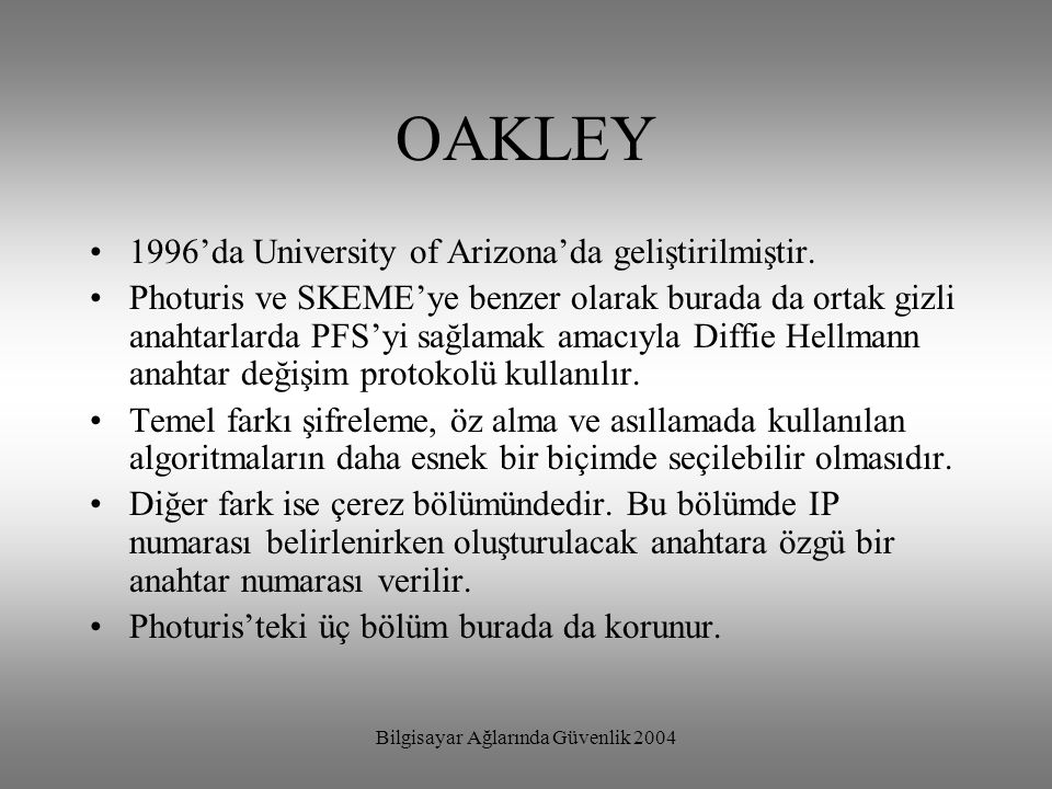 Bilgisayar Ağlarında Güvenlik 2004 OAKLEY 1996'da University of Arizona'da geliştirilmiştir. Photuris ve SKEME'ye benzer olarak burada da ortak gizli