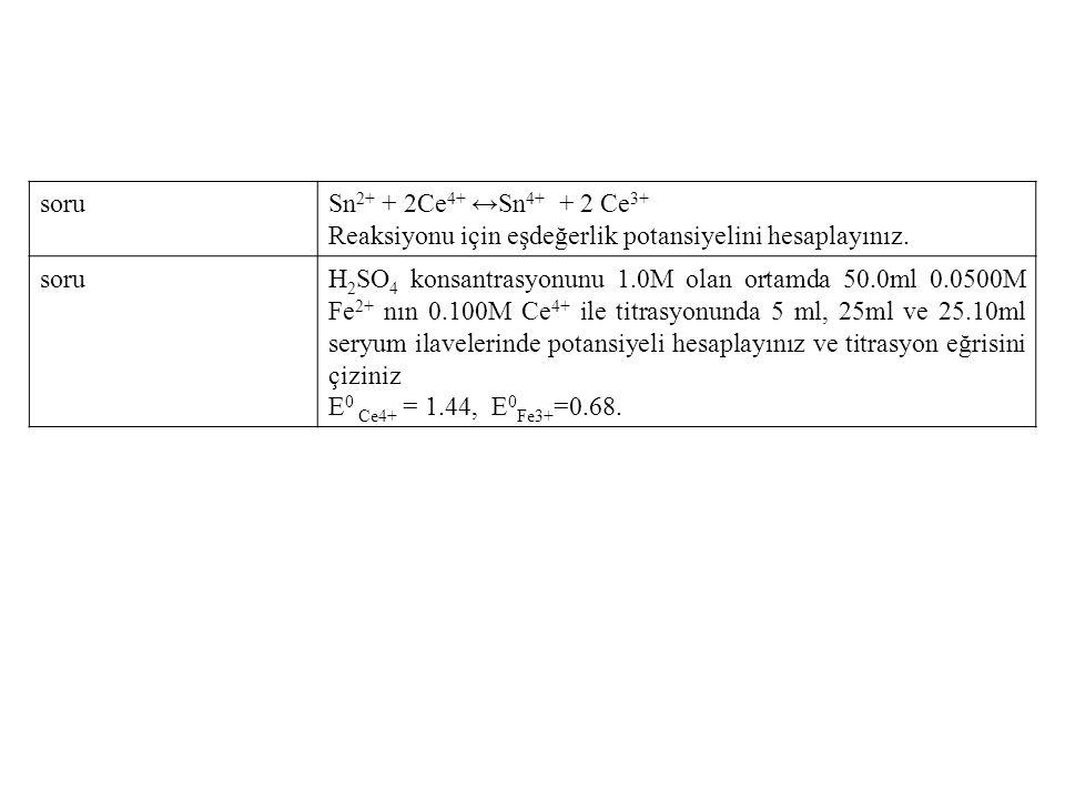 soruSn 2+ + 2Ce 4+ ↔Sn 4+ + 2 Ce 3+ Reaksiyonu için eşdeğerlik potansiyelini hesaplayınız. soruH 2 SO 4 konsantrasyonunu 1.0M olan ortamda 50.0ml 0.05