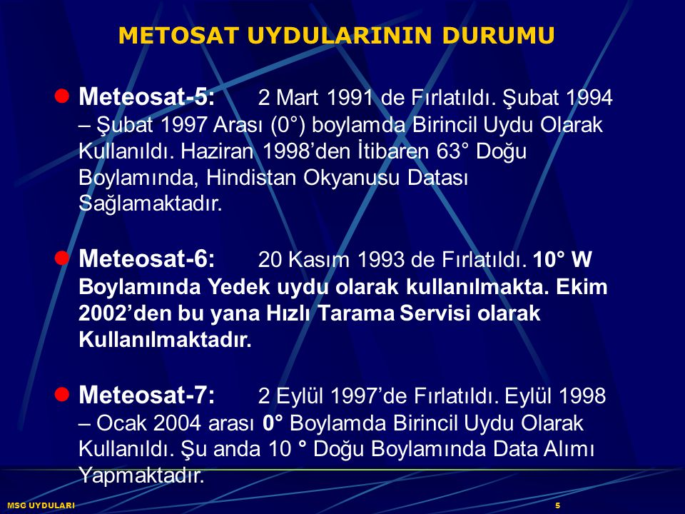 METOSAT UYDULARININ DURUMU Meteosat-5: 2 Mart 1991 de Fırlatıldı. Şubat 1994 – Şubat 1997 Arası (0°) boylamda Birincil Uydu Olarak Kullanıldı. Haziran
