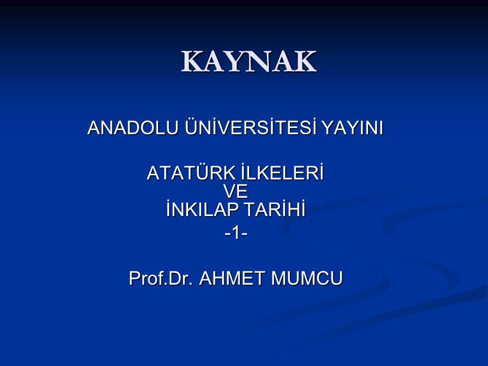 KAYNAK ANADOLU ÜNİVERSİTESİ YAYINI ATATÜRK İLKELERİ VE İNKILAP TARİHİ -1- Prof.Dr. AHMET MUMCU