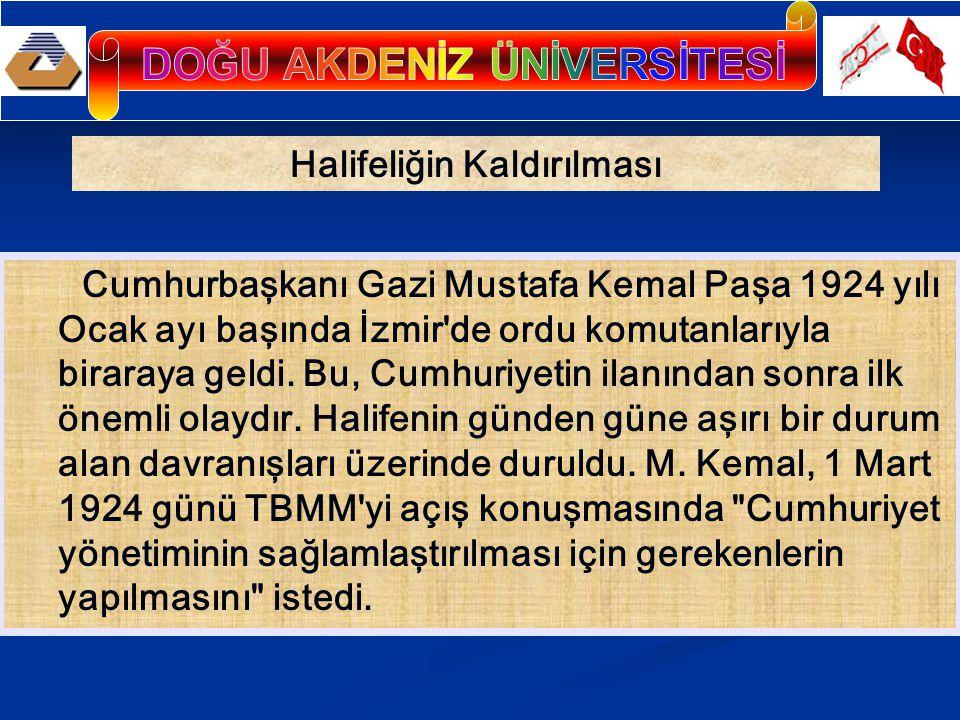 Halifeliğin Kaldırılması Cumhurbaşkanı Gazi Mustafa Kemal Paşa 1924 yılı Ocak ayı başında İzmir'de ordu komutanlarıyla biraraya geldi. Bu, Cumhuriyeti