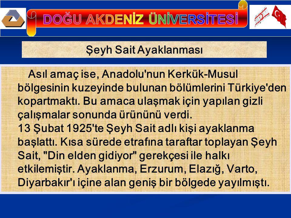 Şeyh Sait Ayaklanması Asıl amaç ise, Anadolu'nun Kerkük-Musul bölgesinin kuzeyinde bulunan bölümlerini Türkiye'den kopartmaktı. Bu amaca ulaşmak için