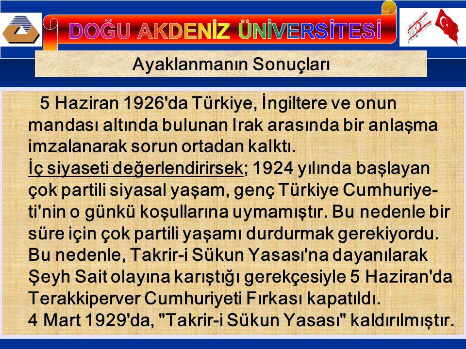 Ayaklanmanın Sonuçları 5 Haziran 1926'da Türkiye, İngiltere ve onun mandası altında bulunan Irak arasında bir anlaşma imzalanarak sorun ortadan kalktı